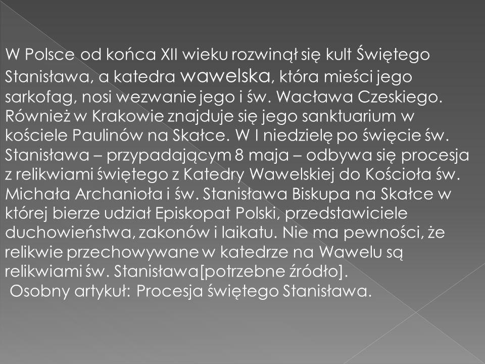 W Polsce od końca XII wieku rozwinął się kult Świętego Stanisława, a katedra wawelska, która mieści jego sarkofag, nosi wezwanie jego i św. Wacława Czeskiego. Również w Krakowie znajduje się jego sanktuarium w kościele Paulinów na Skałce. W I niedzielę po święcie św. Stanisława – przypadającym 8 maja – odbywa się procesja z relikwiami świętego z Katedry Wawelskiej do Kościoła św. Michała Archanioła i św. Stanisława Biskupa na Skałce w której bierze udział Episkopat Polski, przedstawiciele duchowieństwa, zakonów i laikatu. Nie ma pewności, że relikwie przechowywane w katedrze na Wawelu są relikwiami św. Stanisława[potrzebne źródło].